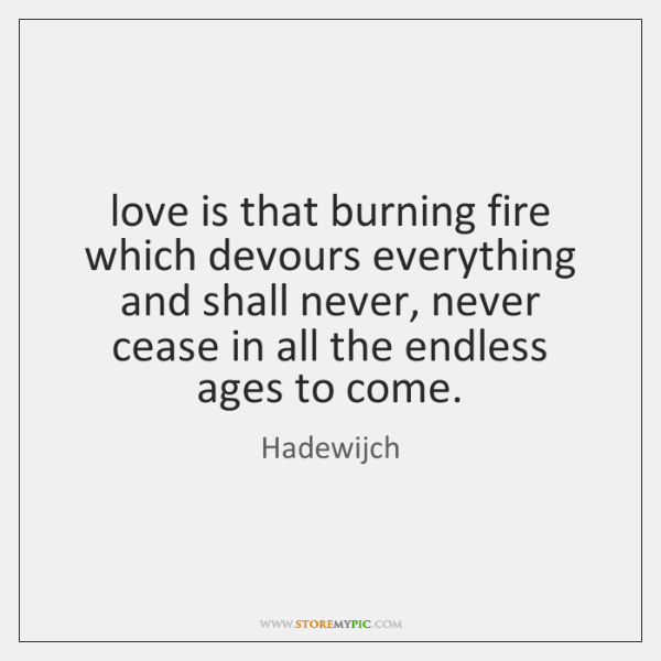 love is that burning fire which devours everything and shall never, never ...