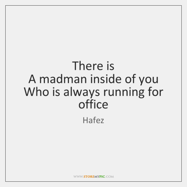 There is  A madman inside of you  Who is always running for ...
