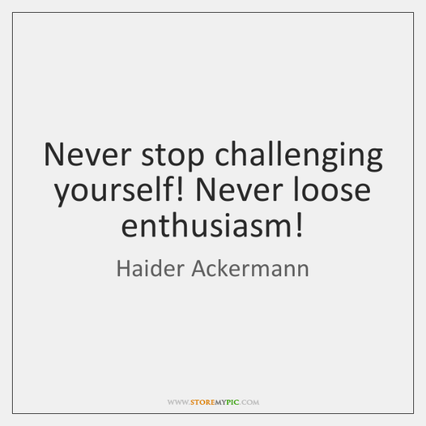 Never stop challenging yourself! Never loose enthusiasm!