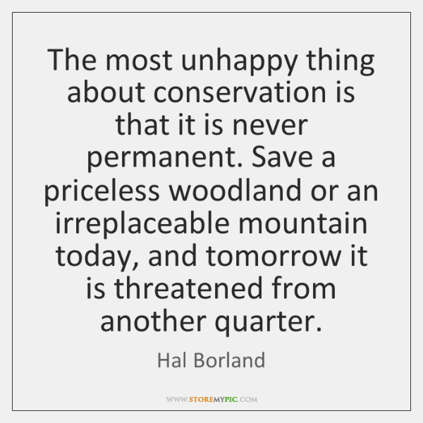 The most unhappy thing about conservation is that it is never permanent. ...