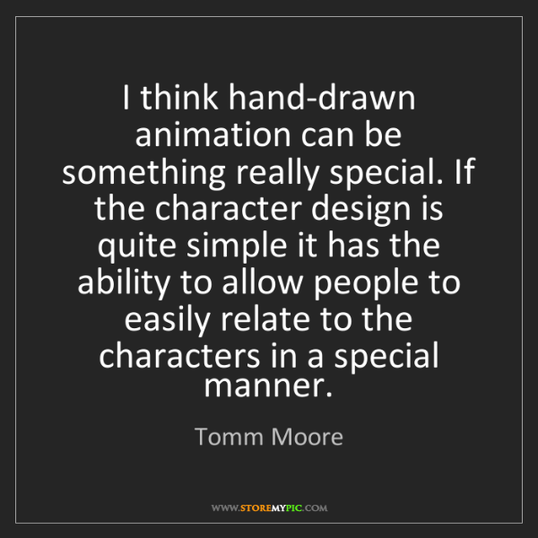 Tomm Moore: I think hand-drawn animation can be something really...