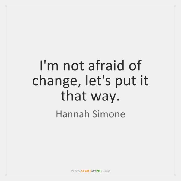 I'm not afraid of change, let's put it that way.