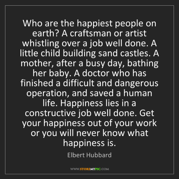 Elbert Hubbard: Who are the happiest people on earth? A craftsman or...