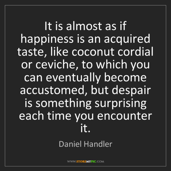 Daniel Handler: It is almost as if happiness is an acquired taste, like...
