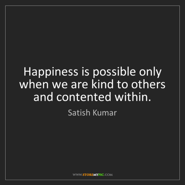 Satish Kumar: Happiness is possible only when we are kind to others...