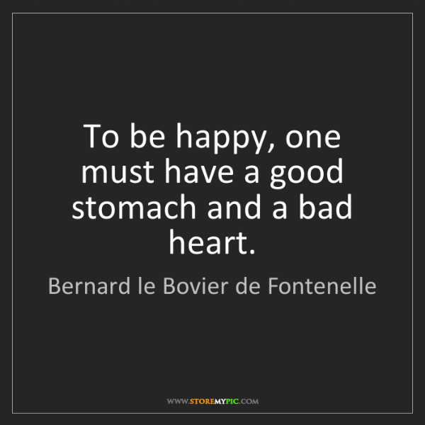 Bernard le Bovier de Fontenelle: To be happy, one must have a good stomach and a bad heart.
