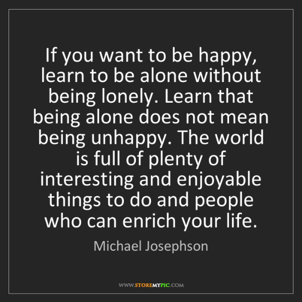Michael Josephson: If you want to be happy, learn to be alone without being...