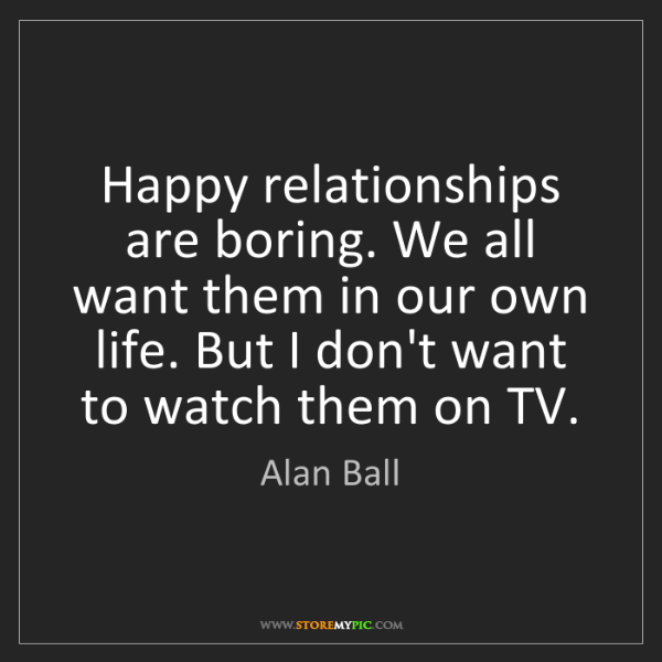 Alan Ball: Happy relationships are boring. We all want them in our...