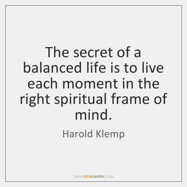The secret of a balanced life is to live each moment in ...