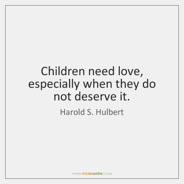 Children need love, especially when they do not deserve it.