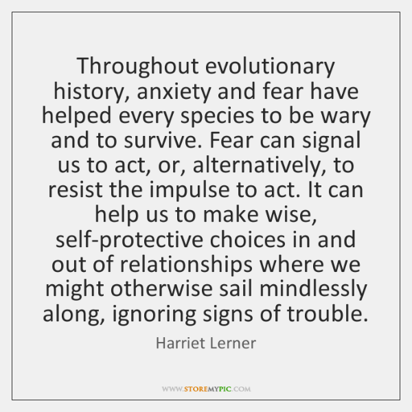 Throughout evolutionary history, anxiety and fear have helped every species to be ...