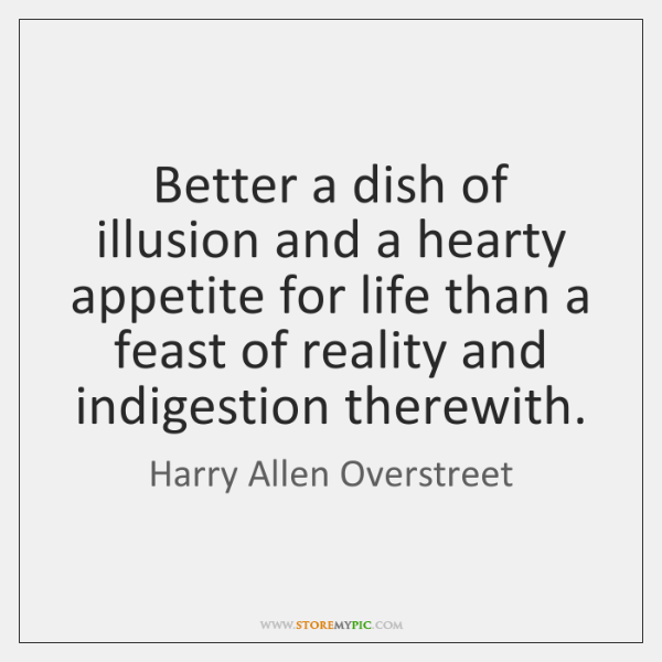 Better a dish of illusion and a hearty appetite for life than ...