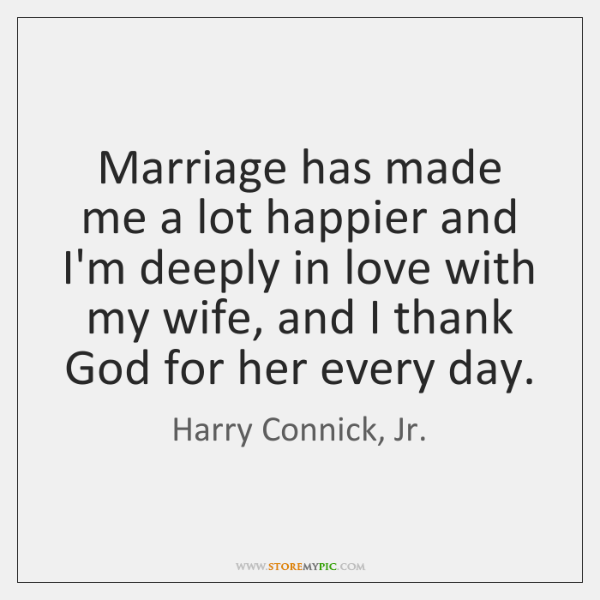 Marriage has made me a lot happier and I'm deeply in love ...