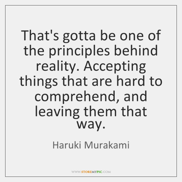 That's gotta be one of the principles behind reality. Accepting things that ...