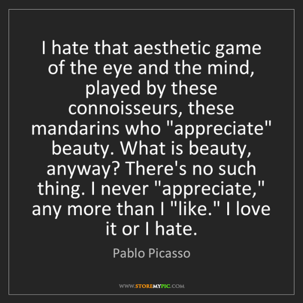 Pablo Picasso: I hate that aesthetic game of the eye and the mind, played...