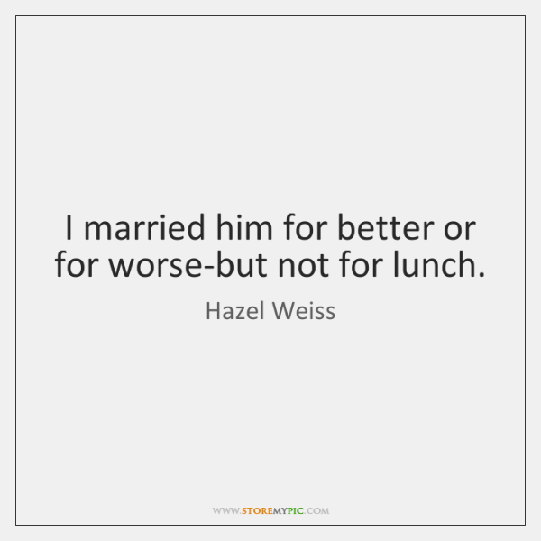 I married him for better or for worse-but not for lunch.