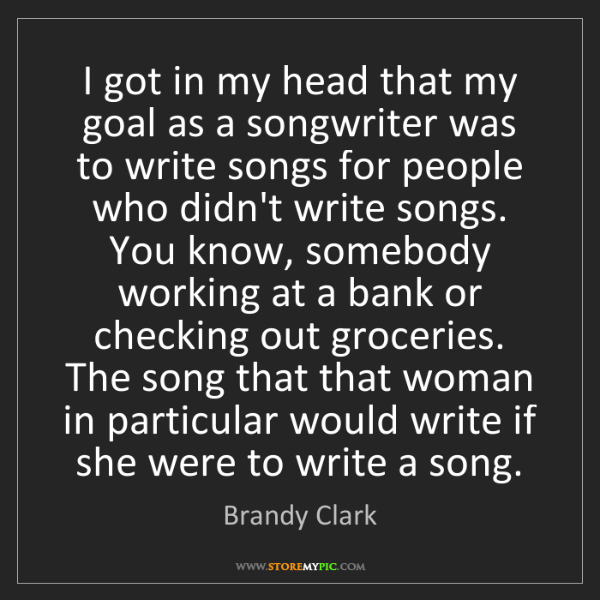 Brandy Clark: I got in my head that my goal as a songwriter was to...