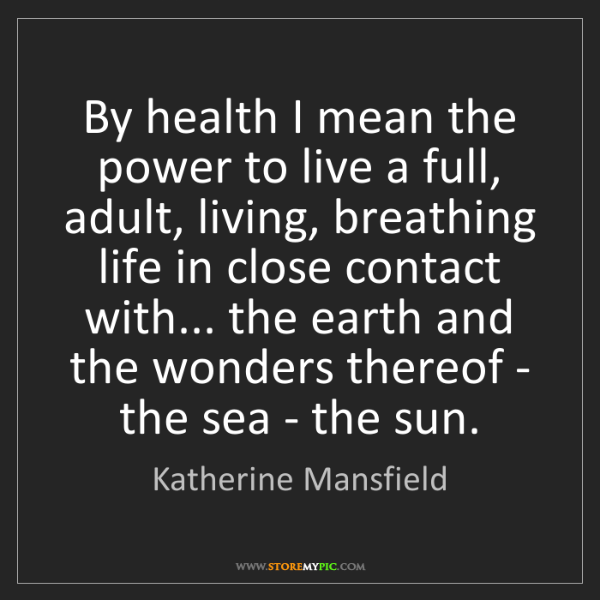 Katherine Mansfield: By health I mean the power to live a full, adult, living,...