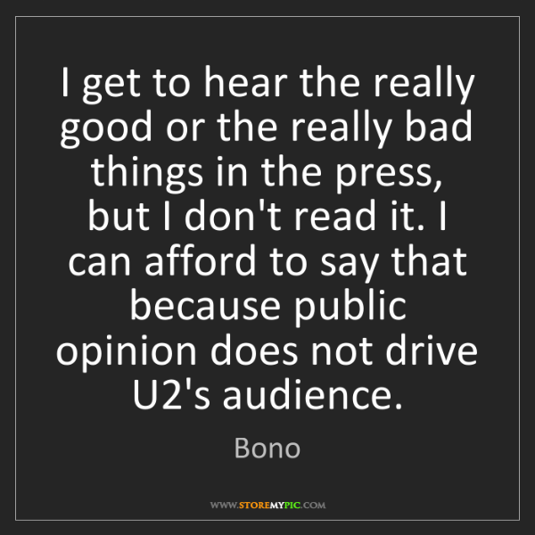 Bono: I get to hear the really good or the really bad things...