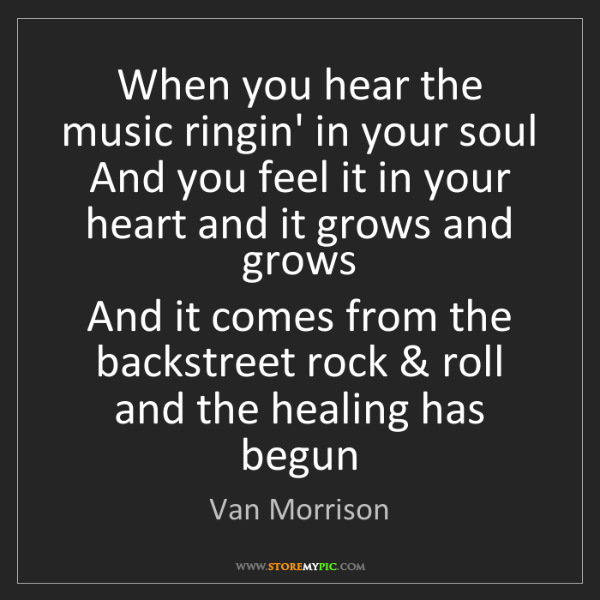 Van Morrison: When you hear the music ringin' in your soul  And you...