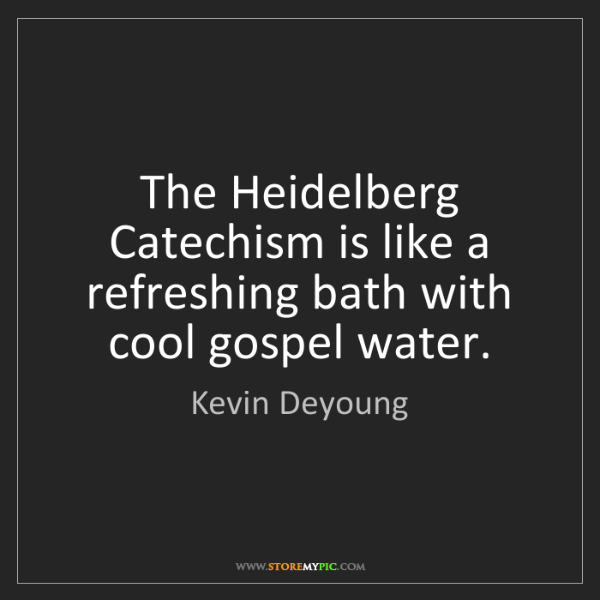 Kevin Deyoung: The Heidelberg Catechism is like a refreshing bath with...