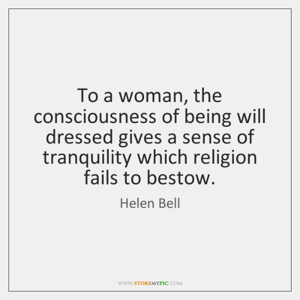 To a woman, the consciousness of being will dressed gives a sense ...