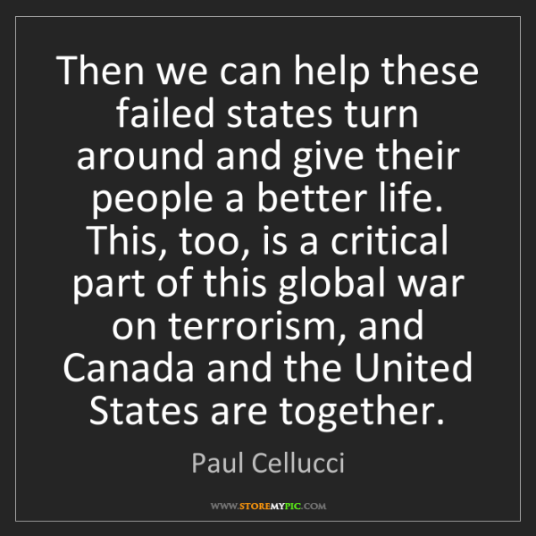 Paul Cellucci: Then we can help these failed states turn around and...