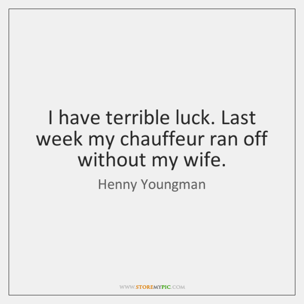 I have terrible luck. Last week my chauffeur ran off without my ...