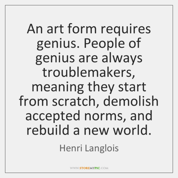 An art form requires genius. People of genius are always troublemakers, meaning ...