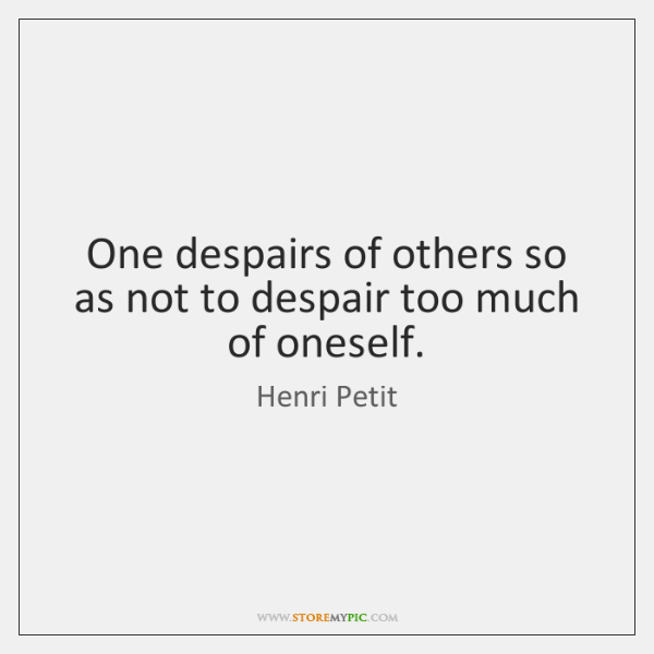 One despairs of others so as not to despair too much of ...