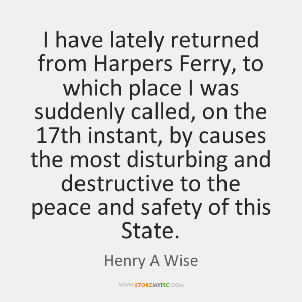I have lately returned from Harpers Ferry, to which place I was ...