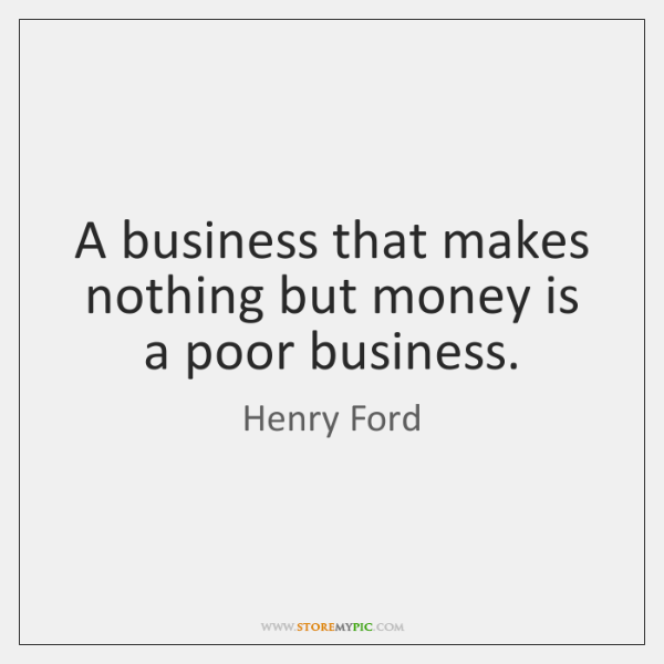 a business that makes nothing but money is a poor business A business that makes nothing but money is a poor business henry ford.