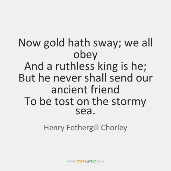 Now gold hath sway; we all obey   And a ruthless king is ...