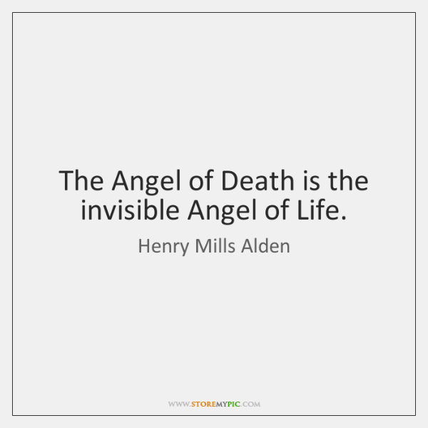 The Angel of Death is the invisible Angel of Life.