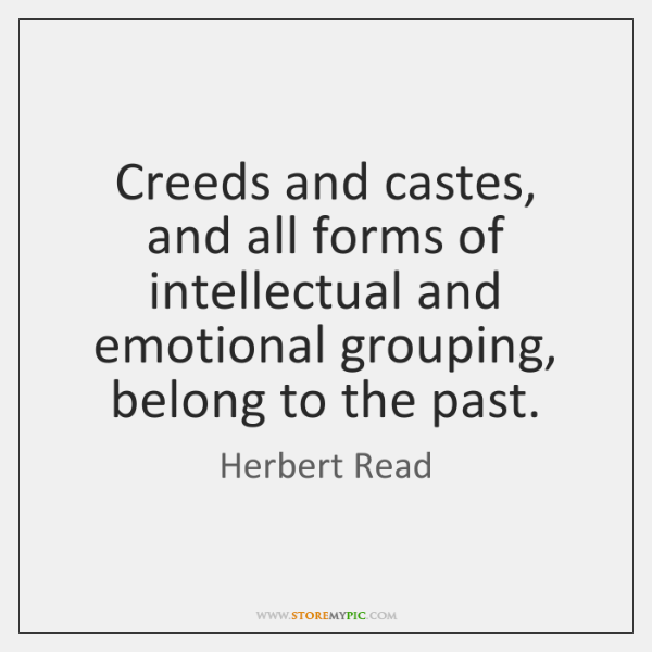 Creeds and castes, and all forms of intellectual and emotional grouping, belong ...