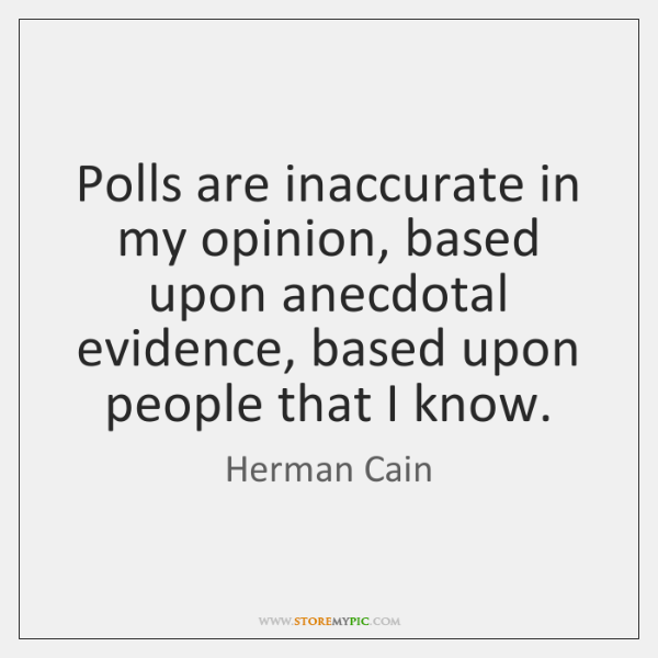 Polls are inaccurate in my opinion, based upon anecdotal evidence, based upon ...