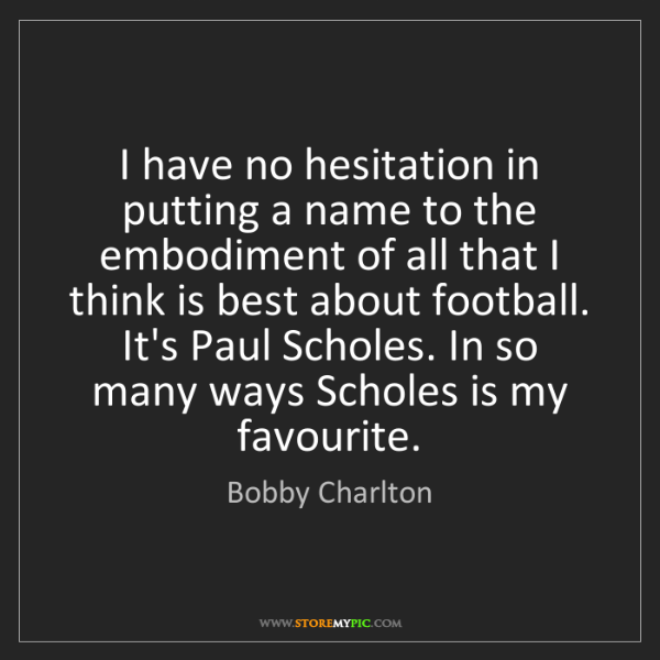 Bobby Charlton: I have no hesitation in putting a name to the embodiment...