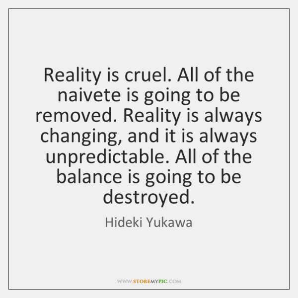 Reality is cruel. All of the naivete is going to be removed. ...