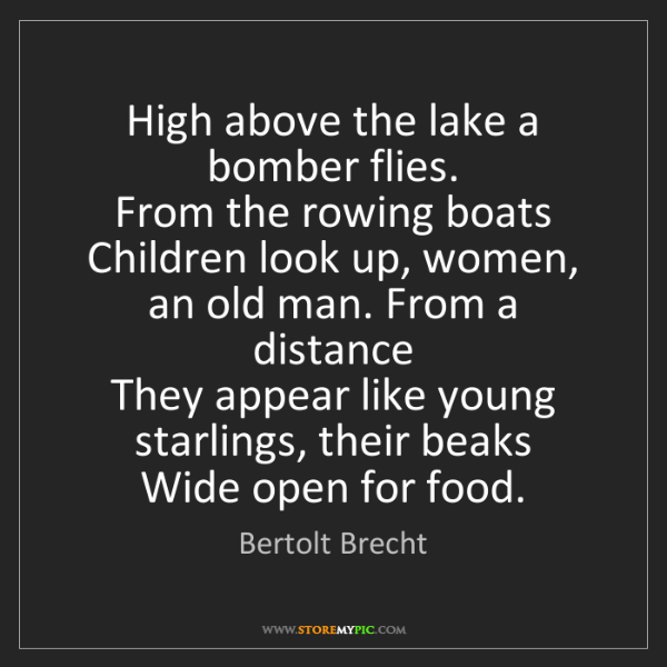 Bertolt Brecht: High above the lake a bomber flies.   From the rowing...