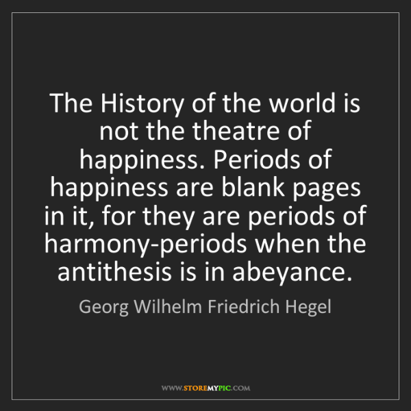 Georg Wilhelm Friedrich Hegel: The History of the world is not the theatre of happiness....