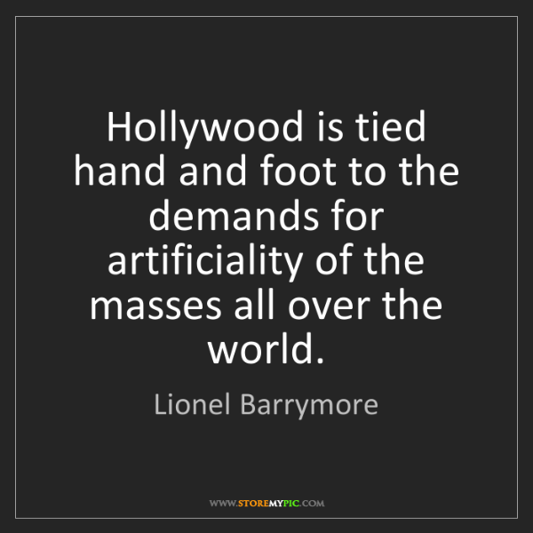 Lionel Barrymore: Hollywood is tied hand and foot to the demands for artificiality...