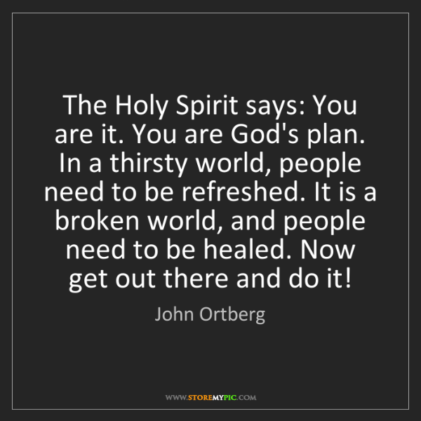 John Ortberg: The Holy Spirit says: You are it. You are God's plan....