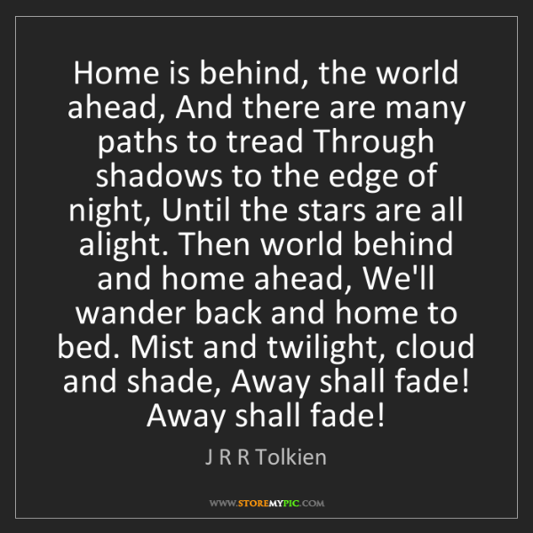 J R R Tolkien: Home is behind, the world ahead, And there are many paths...