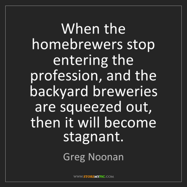 Greg Noonan: When the homebrewers stop entering the profession, and...