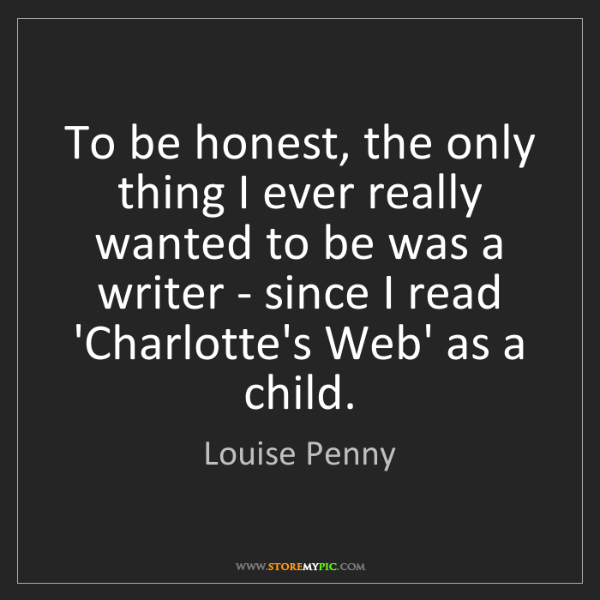 Louise Penny: To be honest, the only thing I ever really wanted to...