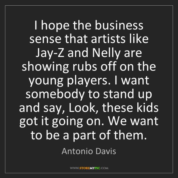 Antonio Davis: I hope the business sense that artists like Jay-Z and...