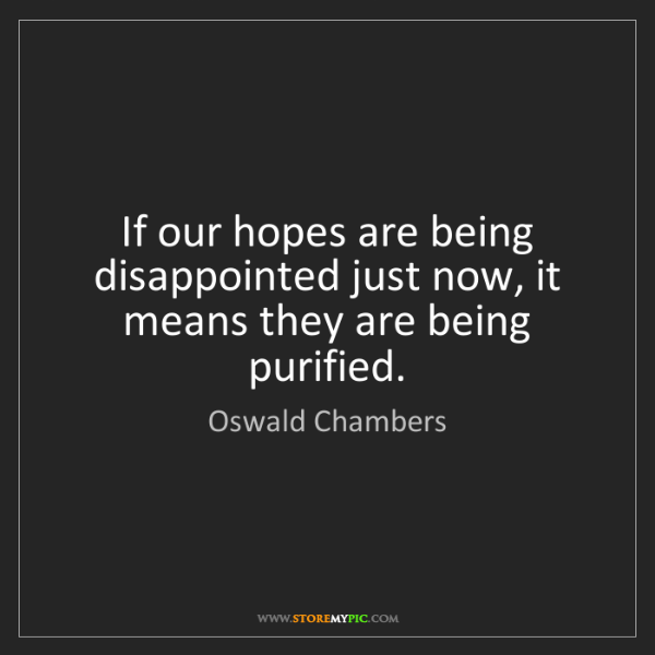 Oswald Chambers: If our hopes are being disappointed just now, it means...
