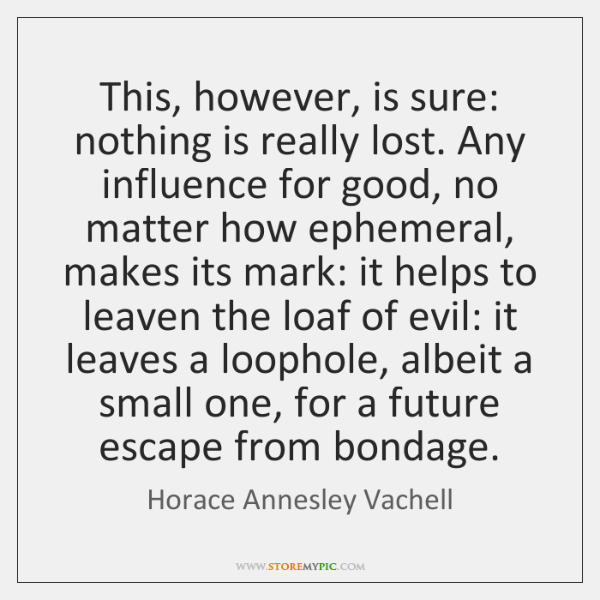 This, however, is sure: nothing is really lost. Any influence for good, ...