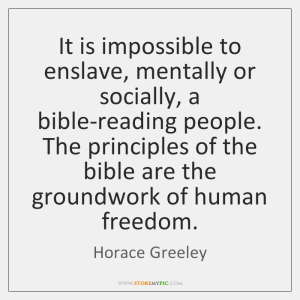 It is impossible to enslave, mentally or socially, a bible-reading people. The ...