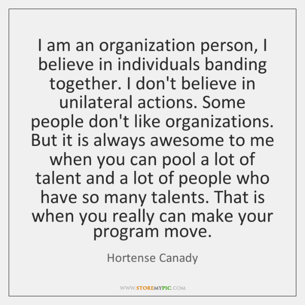 I am an organization person, I believe in individuals banding together. I ...